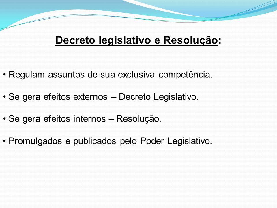 Decreto legislativo e Resolução: Regulam assuntos de sua exclusiva competência. Se gera efeitos externos – Decreto Legislativo. Se gera efeitos intern