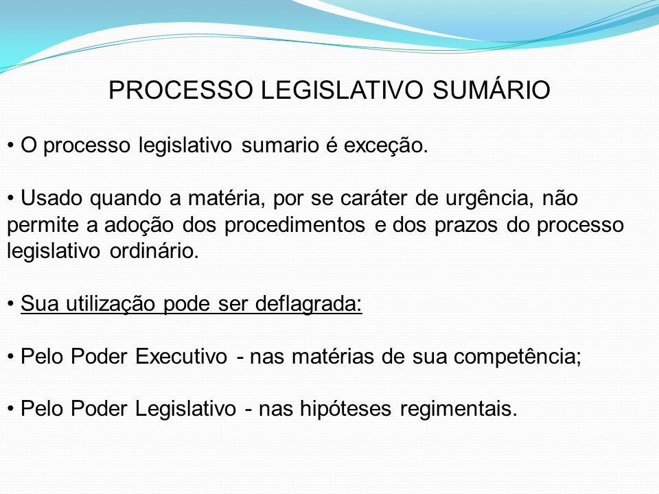 PROCESSO LEGISLATIVO SUMÁRIO O processo legislativo sumario é exceção. Usado quando a matéria, por se caráter de urgência, não permite a adoção dos pr