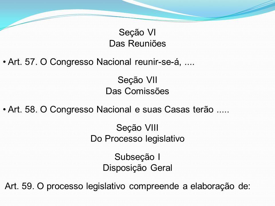 Seção VI Das Reuniões Art. 57. O Congresso Nacional reunir-se-á,.... Seção VII Das Comissões Art. 58. O Congresso Nacional e suas Casas terão..... Seç