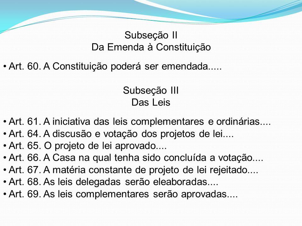 Subseção II Da Emenda à Constituição Art. 60. A Constituição poderá ser emendada..... Subseção III Das Leis Art. 61. A iniciativa das leis complementa