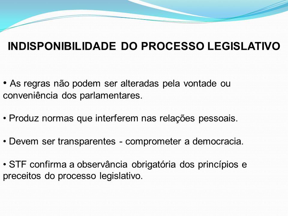INDISPONIBILIDADE DO PROCESSO LEGISLATIVO As regras não podem ser alteradas pela vontade ou conveniência dos parlamentares. Produz normas que interfer