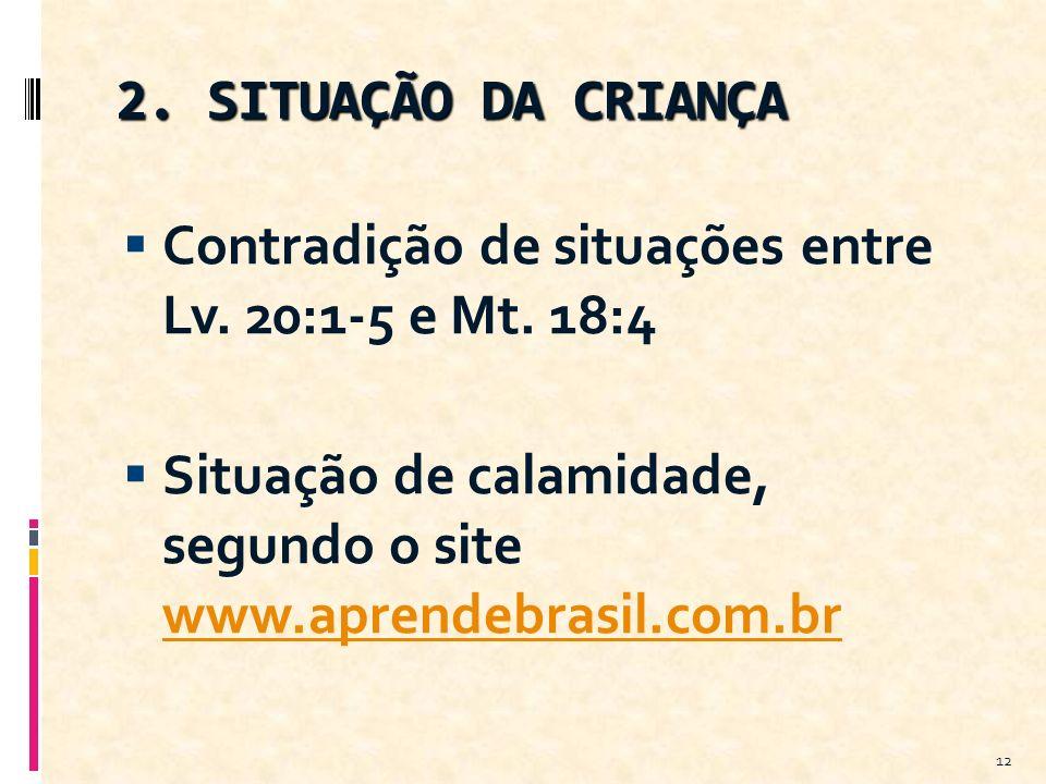 2. SITUAÇÃO DA CRIANÇA Contradição de situações entre Lv. 20:1-5 e Mt. 18:4 Situação de calamidade, segundo o site www.aprendebrasil.com.br www.aprend