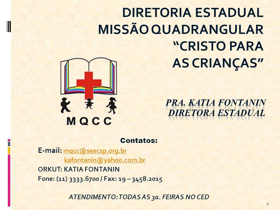 DIRETORIA ESTADUAL MISSÃO QUADRANGULAR CRISTO PARA AS CRIANÇAS 2 Contatos: E-mail: mqcc@seecsp.org.br mqcc@seecsp.org.br kafontanin@yahoo.com.br ORKUT