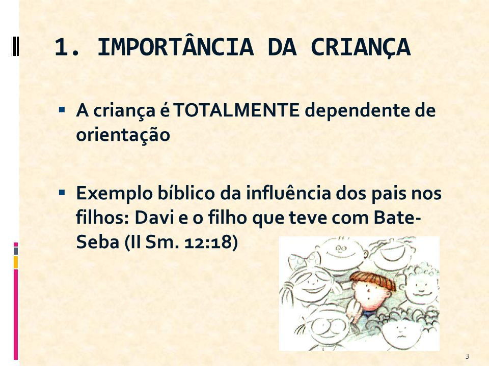 1. IMPORTÂNCIA DA CRIANÇA A criança é TOTALMENTE dependente de orientação Exemplo bíblico da influência dos pais nos filhos: Davi e o filho que teve c