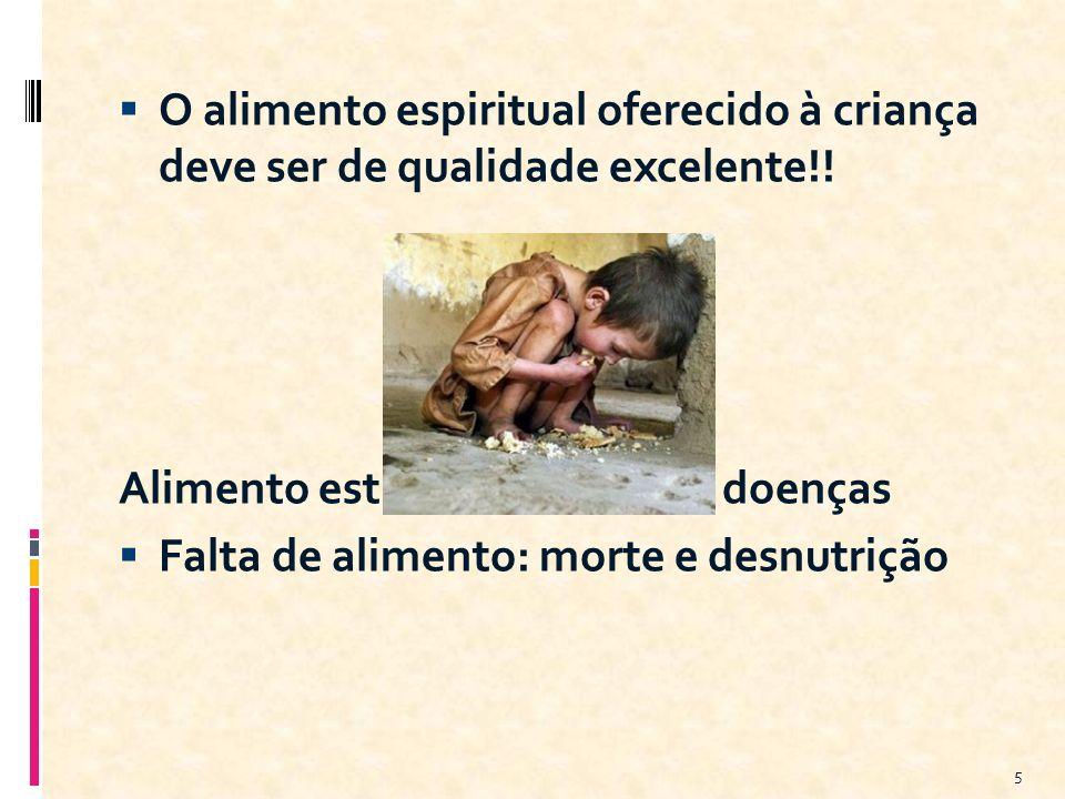 O alimento espiritual oferecido à criança deve ser de qualidade excelente!! Alimento estragado: provoca doenças Falta de alimento: morte e desnutrição