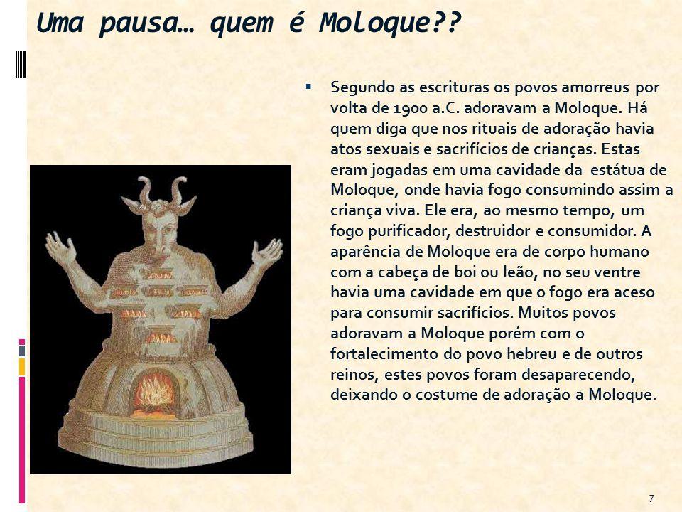 Uma pausa… quem é Moloque?? Segundo as escrituras os povos amorreus por volta de 1900 a.C. adoravam a Moloque. Há quem diga que nos rituais de adoraçã