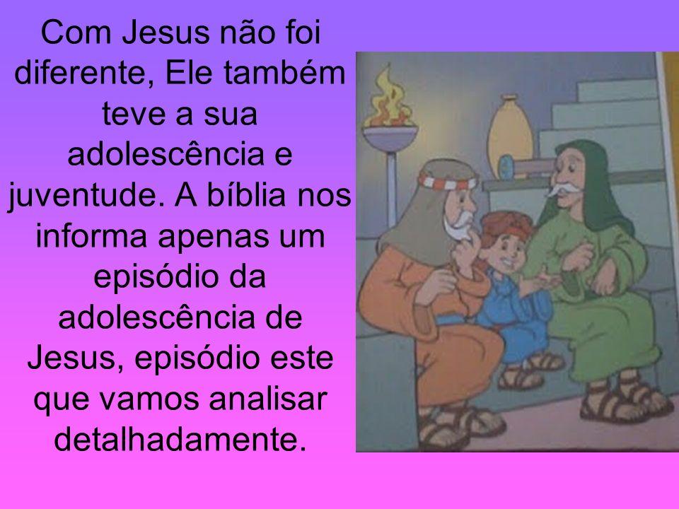 Com Jesus não foi diferente, Ele também teve a sua adolescência e juventude. A bíblia nos informa apenas um episódio da adolescência de Jesus, episódi
