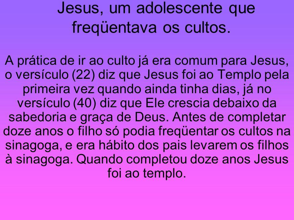 Jesus, um adolescente que freqüentava os cultos. A prática de ir ao culto já era comum para Jesus, o versículo (22) diz que Jesus foi ao Templo pela p