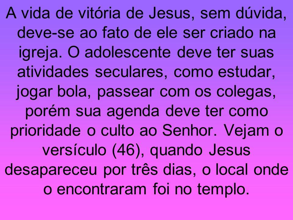 A vida de vitória de Jesus, sem dúvida, deve-se ao fato de ele ser criado na igreja. O adolescente deve ter suas atividades seculares, como estudar, j