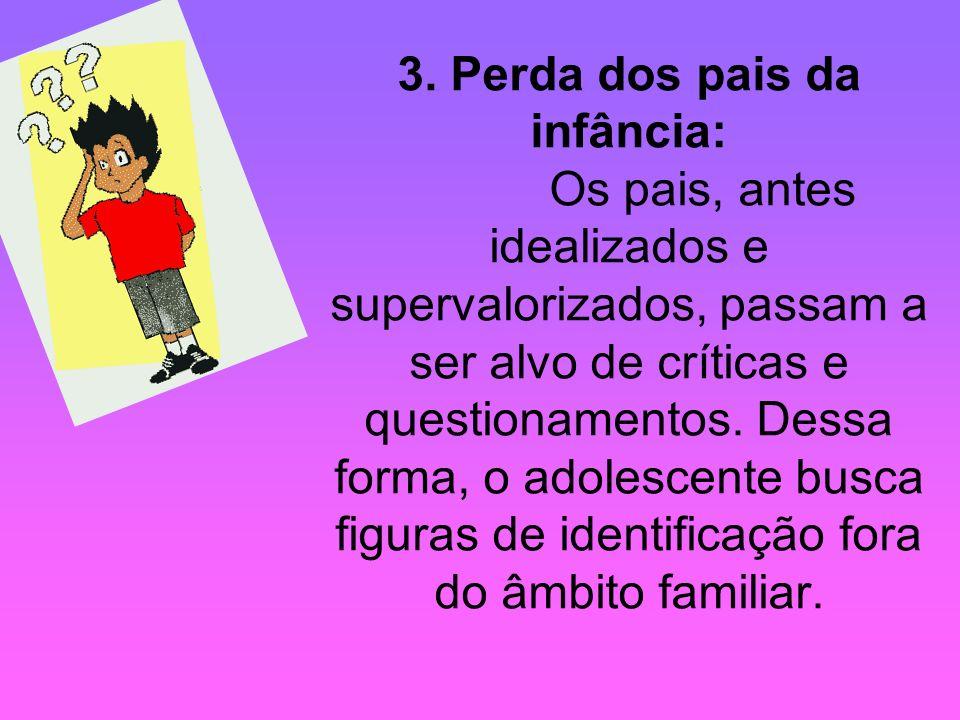3. Perda dos pais da infância: Os pais, antes idealizados e supervalorizados, passam a ser alvo de críticas e questionamentos. Dessa forma, o adolesce