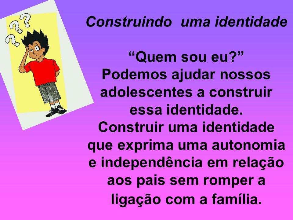 Construindo uma identidade Quem sou eu? Podemos ajudar nossos adolescentes a construir essa identidade. Construir uma identidade que exprima uma auton