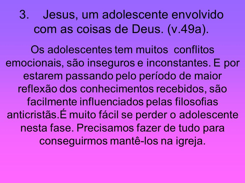 3. Jesus, um adolescente envolvido com as coisas de Deus. (v.49a). Os adolescentes tem muitos conflitos emocionais, são inseguros e inconstantes. E po