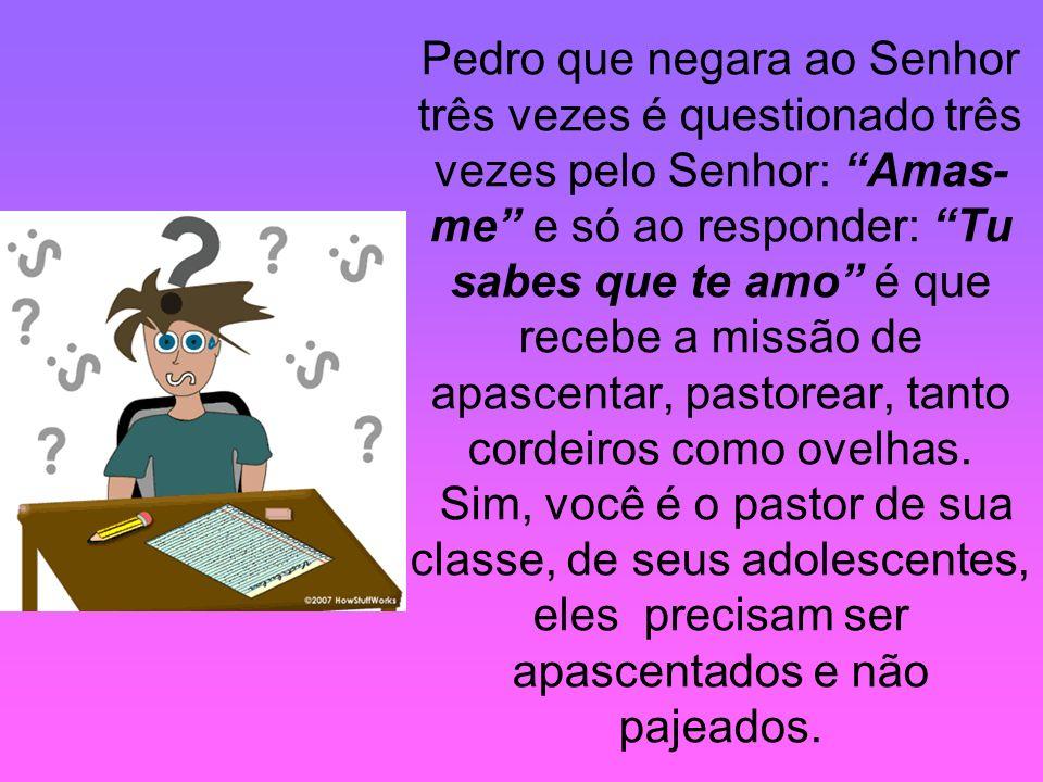 Pedro que negara ao Senhor três vezes é questionado três vezes pelo Senhor: Amas- me e só ao responder: Tu sabes que te amo é que recebe a missão de a