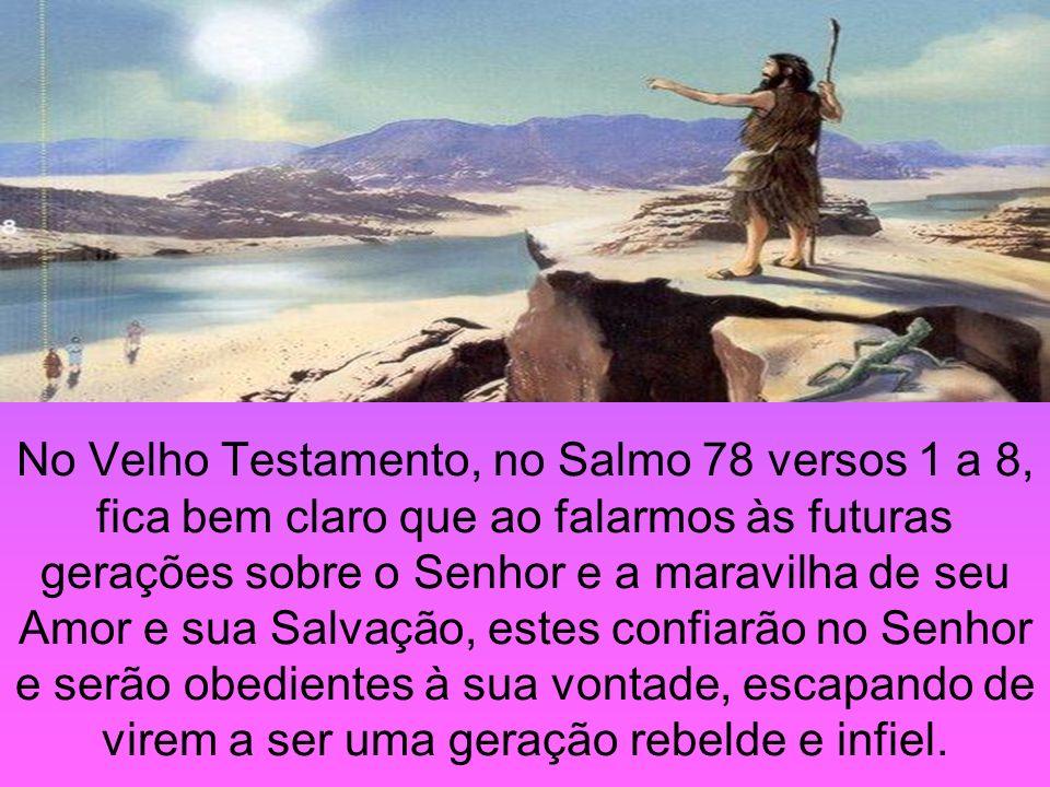 No Velho Testamento, no Salmo 78 versos 1 a 8, fica bem claro que ao falarmos às futuras gerações sobre o Senhor e a maravilha de seu Amor e sua Salva
