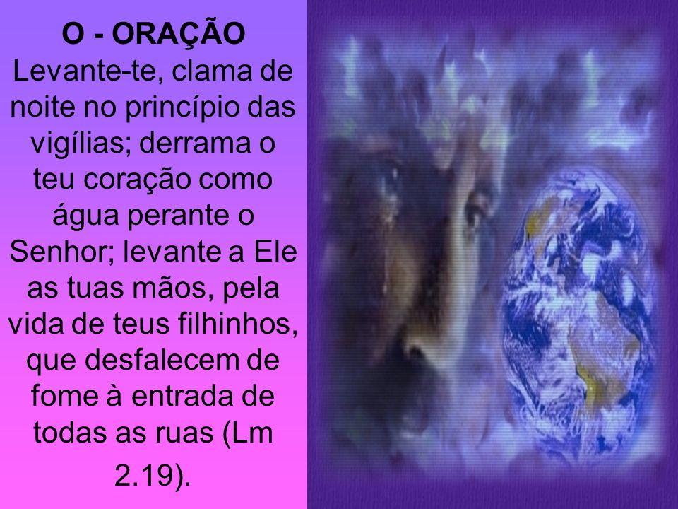 O - ORAÇÃO Levante-te, clama de noite no princípio das vigílias; derrama o teu coração como água perante o Senhor; levante a Ele as tuas mãos, pela vi