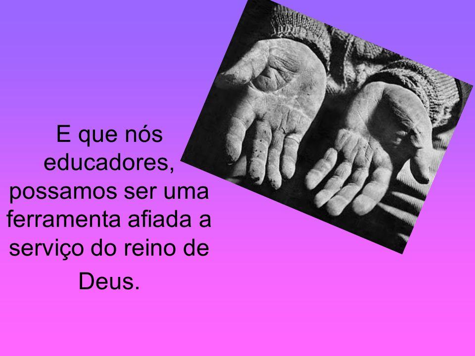E que nós educadores, possamos ser uma ferramenta afiada a serviço do reino de Deus.