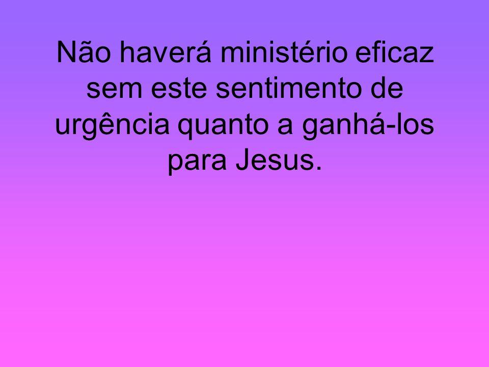 Não haverá ministério eficaz sem este sentimento de urgência quanto a ganhá-los para Jesus.