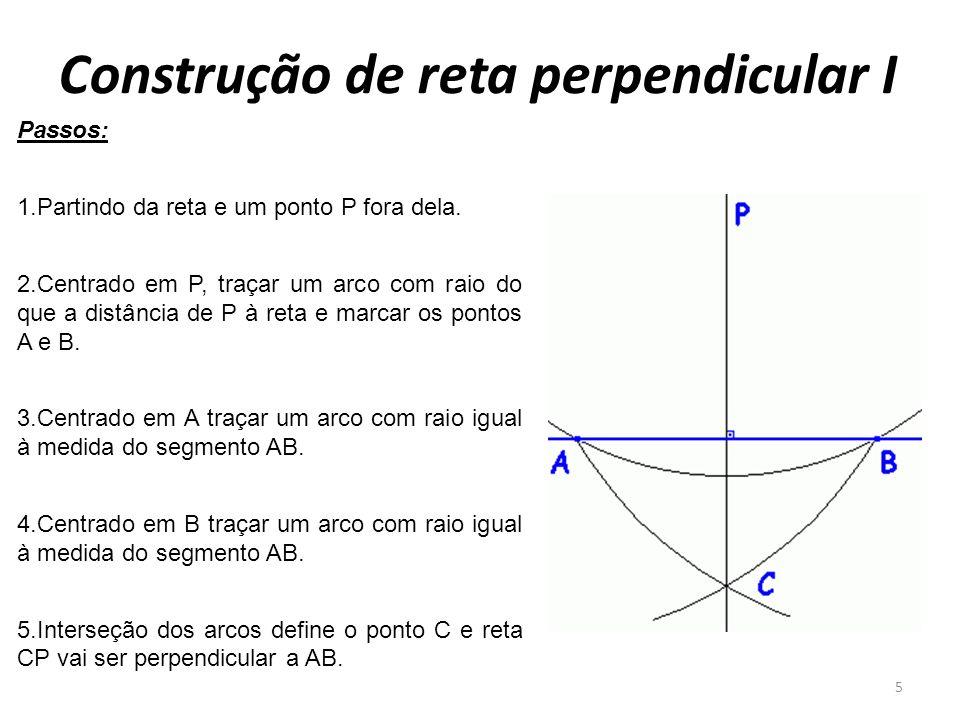 Construção de reta perpendicular I 5 Passos: 1.Partindo da reta e um ponto P fora dela. 2.Centrado em P, traçar um arco com raio do que a distância de
