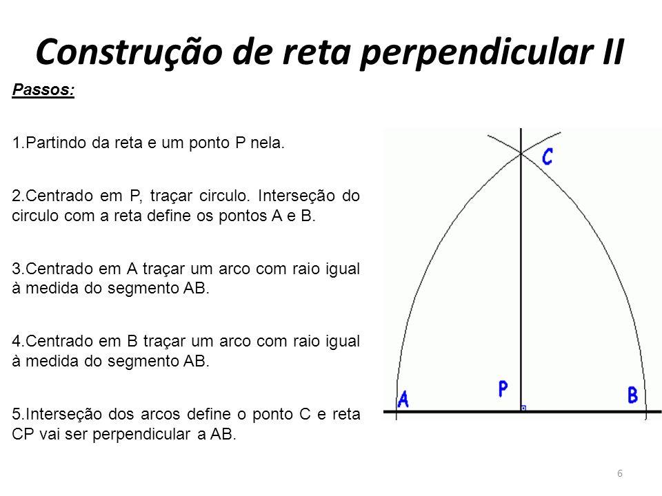 Construção de reta perpendicular II 6 Passos: 1.Partindo da reta e um ponto P nela. 2.Centrado em P, traçar circulo. Interseção do circulo com a reta
