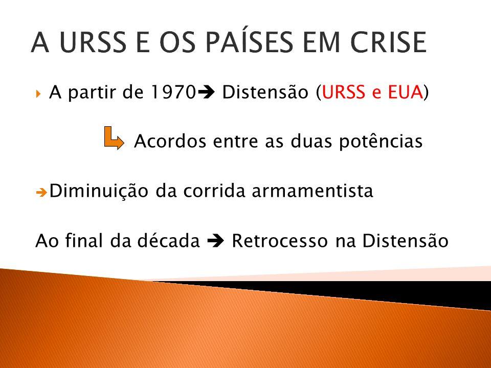 A URSS E OS PAÍSES EM CRISE A partir de 1970 Distensão (URSS e EUA) Acordos entre as duas potências Diminuição da corrida armamentista Ao final da déc