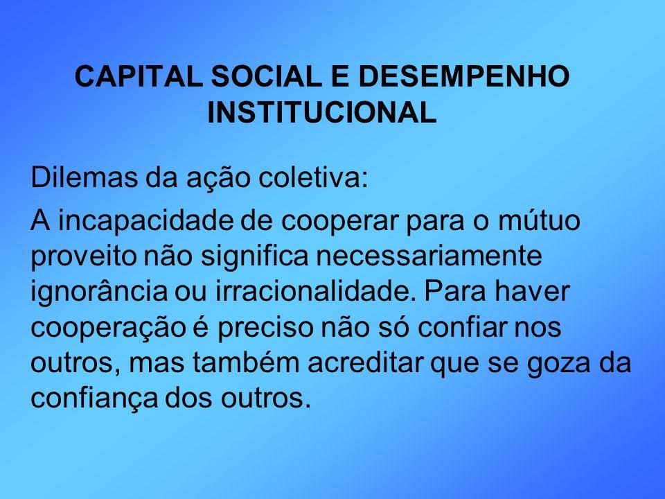 CAPITAL SOCIAL E DESEMPENHO INSTITUCIONAL Dilemas da ação coletiva: A incapacidade de cooperar para o mútuo proveito não significa necessariamente ign