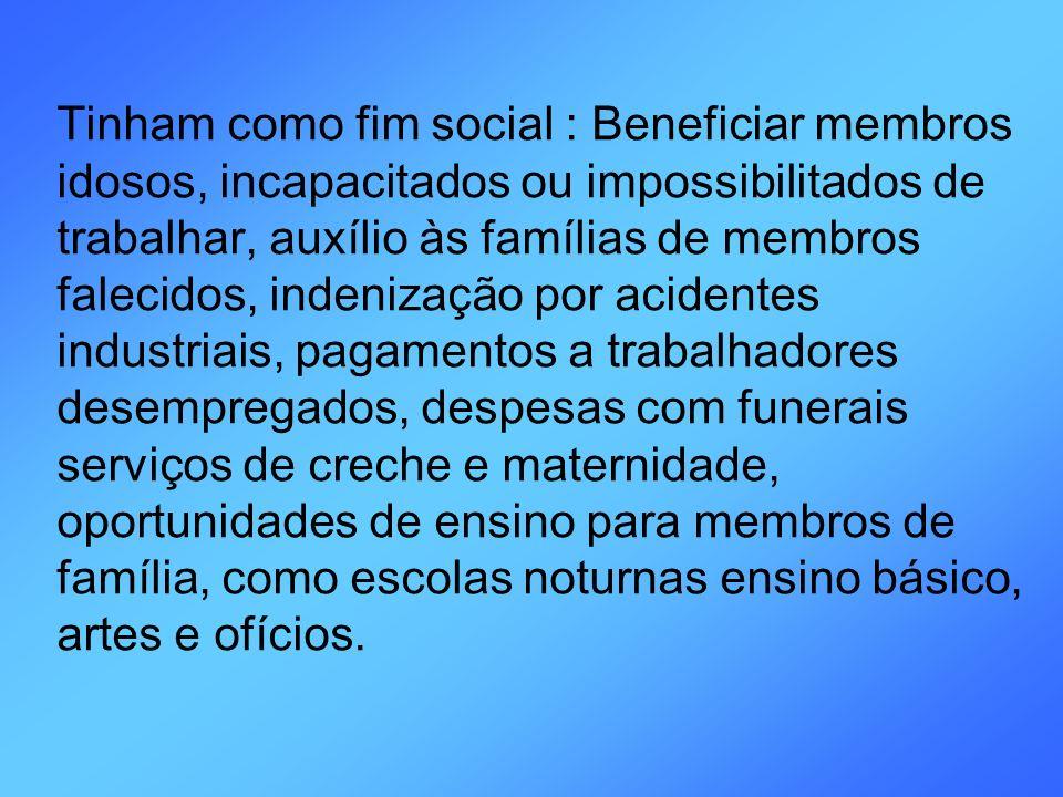 Tinham como fim social : Beneficiar membros idosos, incapacitados ou impossibilitados de trabalhar, auxílio às famílias de membros falecidos, indeniza