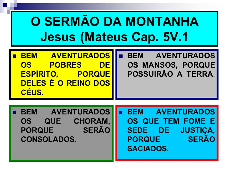 O SERMÃO DA MONTANHA Jesus (Mateus Cap. 5V.1 BEM AVENTURADOS OS POBRES DE ESPÍRITO, PORQUE DELES É O REINO DOS CÉUS. BEM AVENTURADOS OS MANSOS, PORQUE