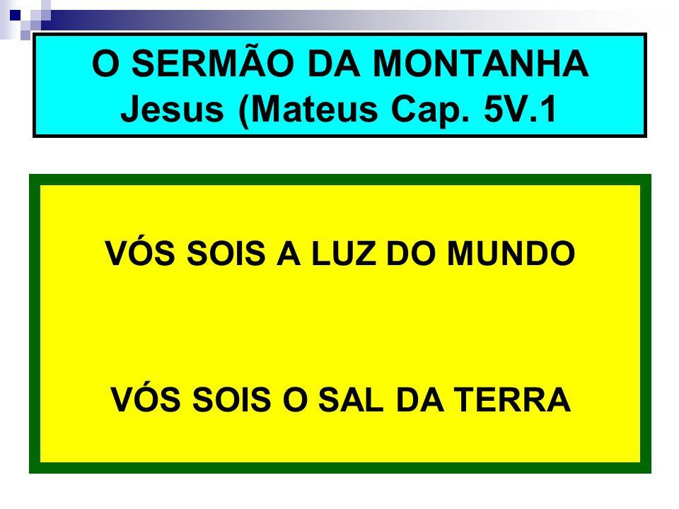 VÓS SOIS A LUZ DO MUNDO VÓS SOIS O SAL DA TERRA O SERMÃO DA MONTANHA Jesus (Mateus Cap. 5V.1