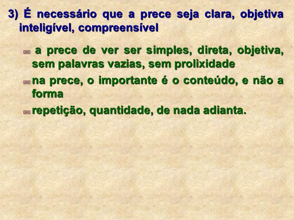 3) É necessário que a prece seja clara, objetiva inteligível, compreensível a prece de ver ser simples, direta, objetiva, sem palavras vazias, sem prolixidade a prece de ver ser simples, direta, objetiva, sem palavras vazias, sem prolixidade na prece, o importante é o conteúdo, e não a forma na prece, o importante é o conteúdo, e não a forma repetição, quantidade, de nada adianta.