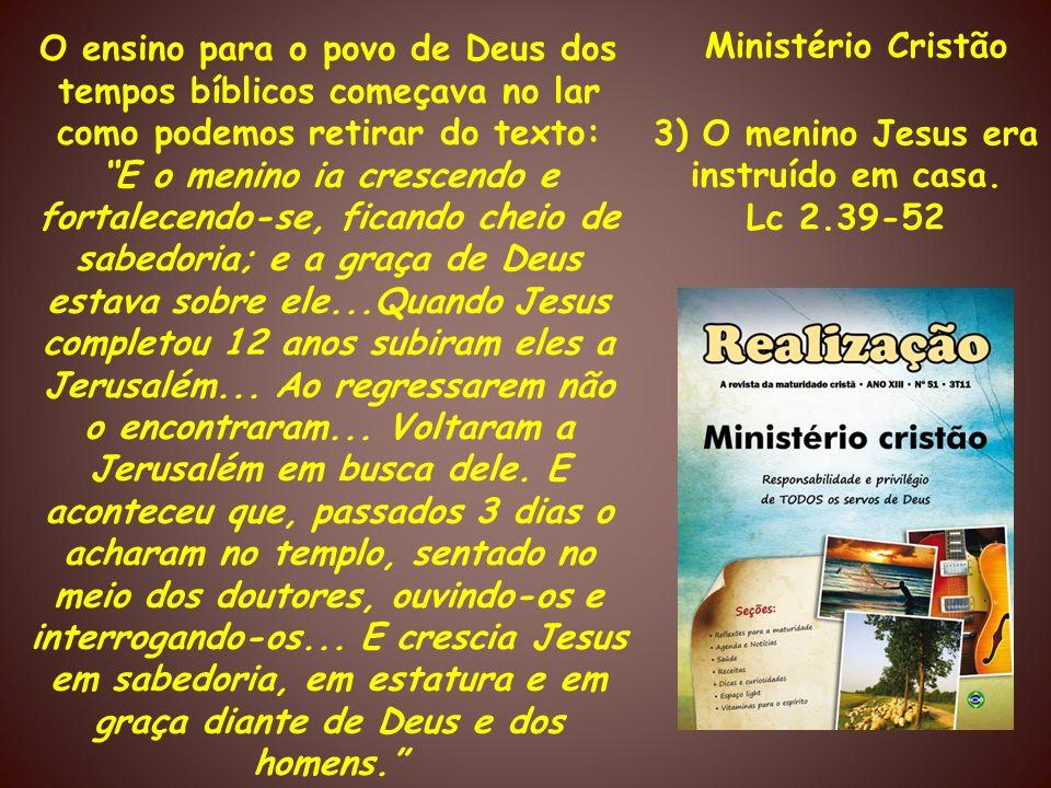Ministério Cristão 3) O menino Jesus era instruído em casa. Lc 2.39-52 O ensino para o povo de Deus dos tempos bíblicos começava no lar como podemos r