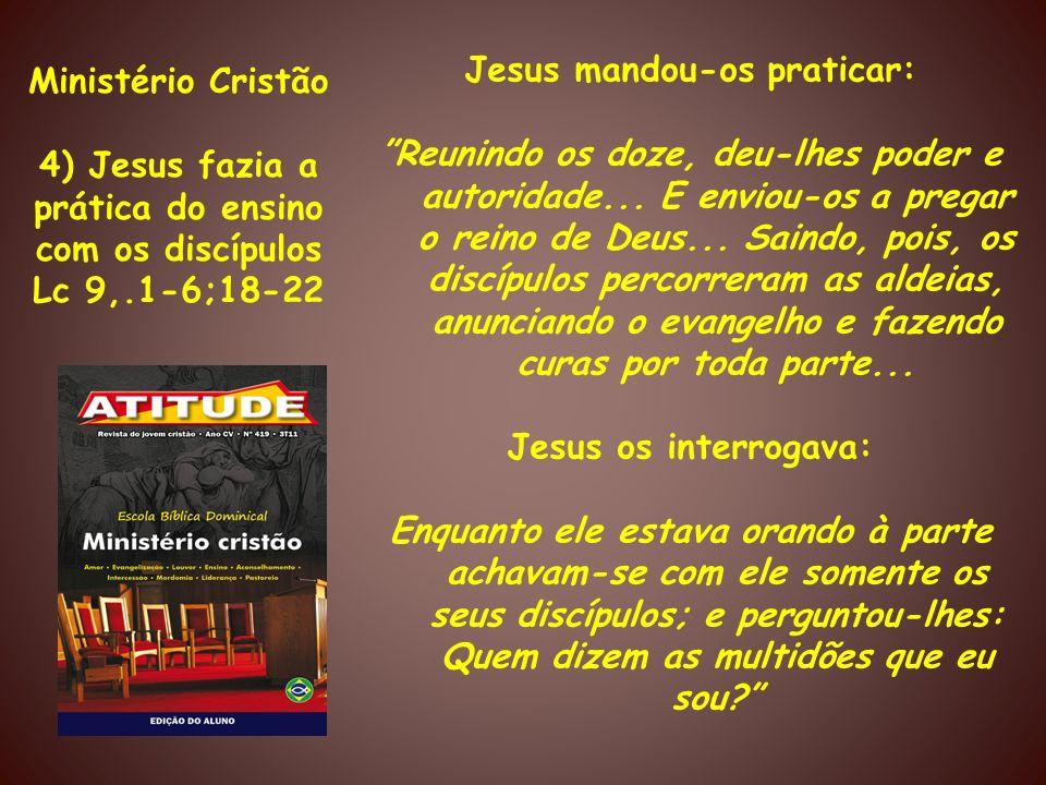 Ministério Cristão 4) Jesus fazia a prática do ensino com os discípulos Lc 9,.1-6;18-22 Jesus mandou-os praticar: Reunindo os doze, deu-lhes poder e a