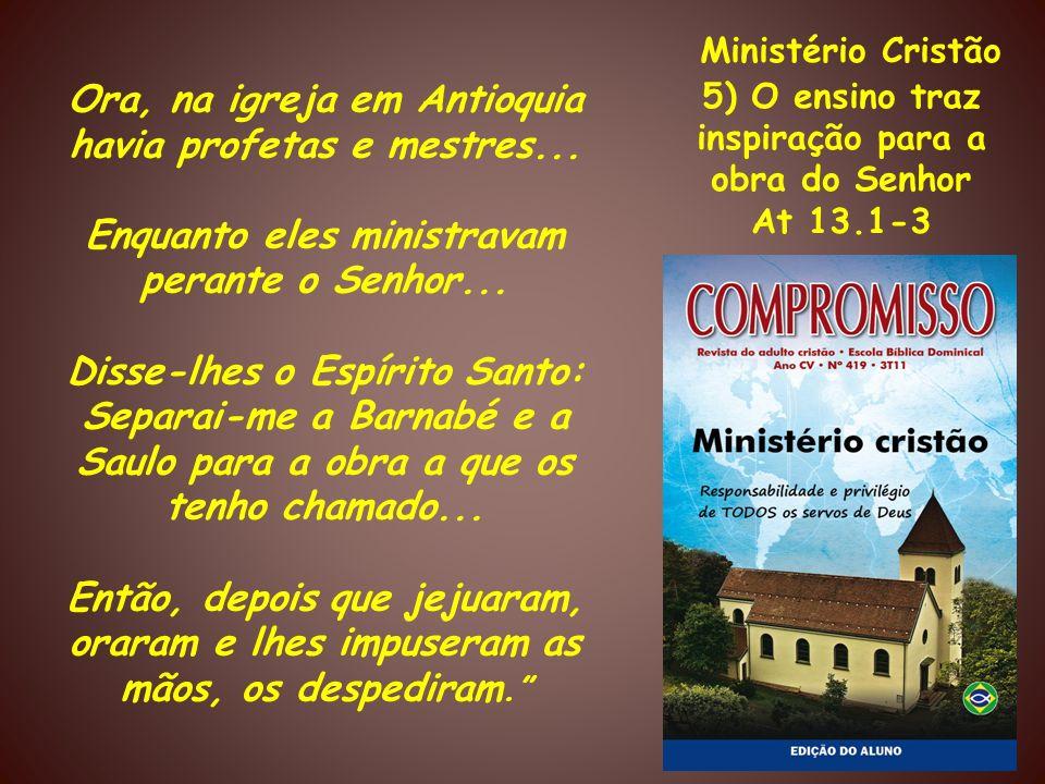 Ministério Cristão 5) O ensino traz inspiração para a obra do Senhor At 13.1-3 Ora, na igreja em Antioquia havia profetas e mestres... Enquanto eles m