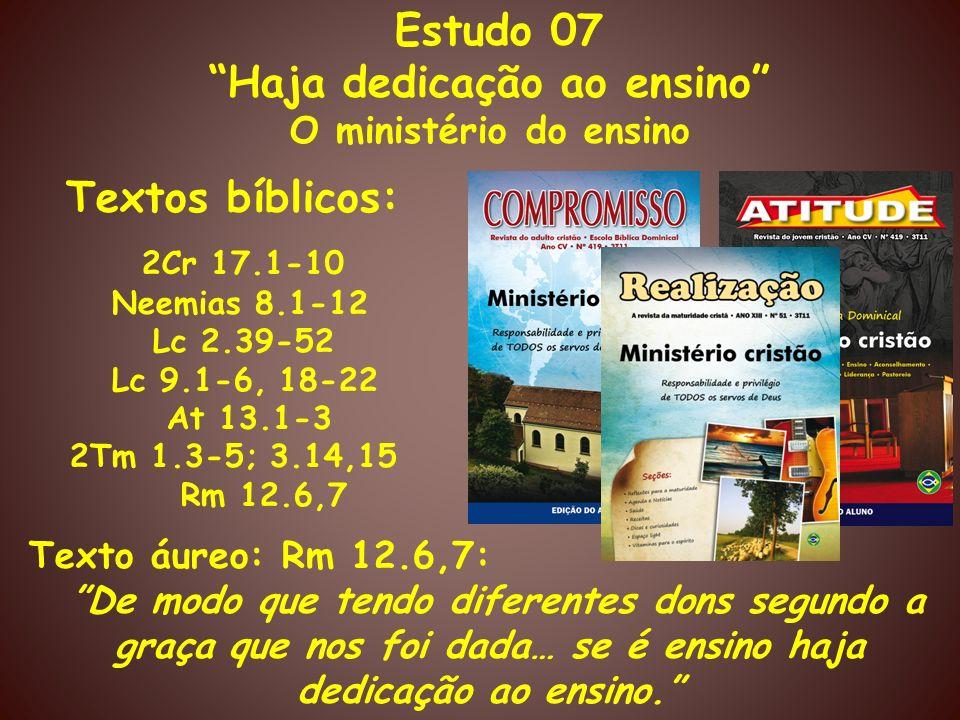 Estudo 07 Haja dedicação ao ensino O ministério do ensino Textos bíblicos: 2Cr 17.1-10 Neemias 8.1-12 Lc 2.39-52 Lc 9.1-6, 18-22 At 13.1-3 2Tm 1.3-5;