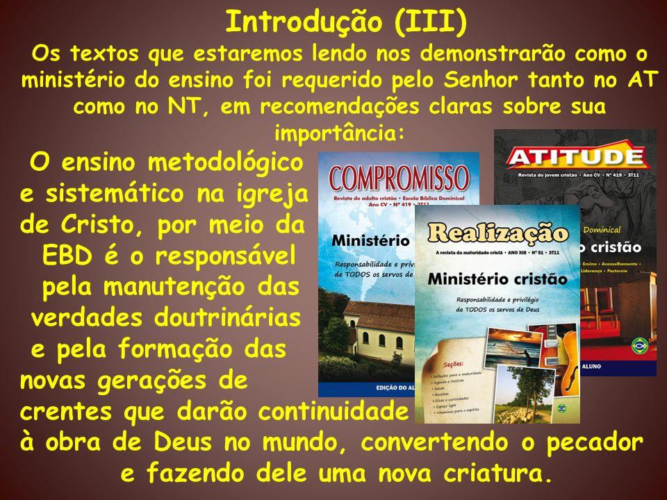 Introdução (III) Os textos que estaremos lendo nos demonstrarão como o ministério do ensino foi requerido pelo Senhor tanto no AT como no NT, em recom