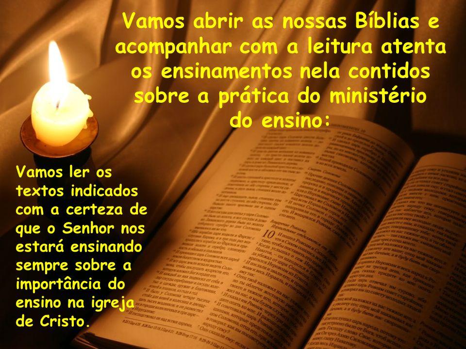 Vamos abrir as nossas Bíblias e acompanhar com a leitura atenta os ensinamentos nela contidos sobre a prática do ministério do ensino: Vamos ler os te