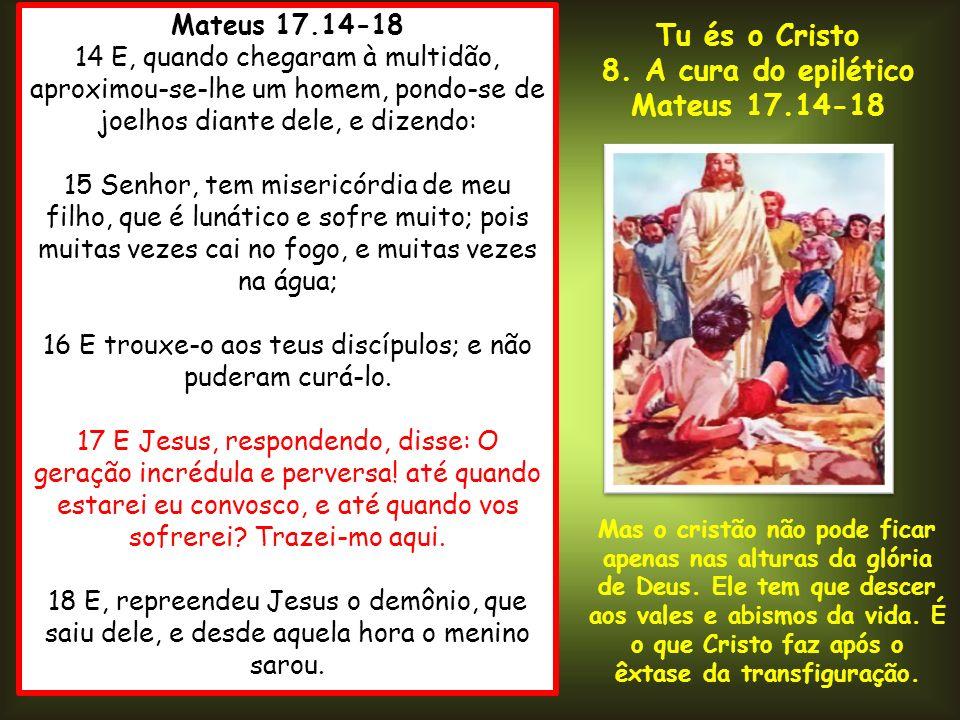 Mateus 17.14-18 14 E, quando chegaram à multidão, aproximou-se-lhe um homem, pondo-se de joelhos diante dele, e dizendo: 15 Senhor, tem misericórdia d