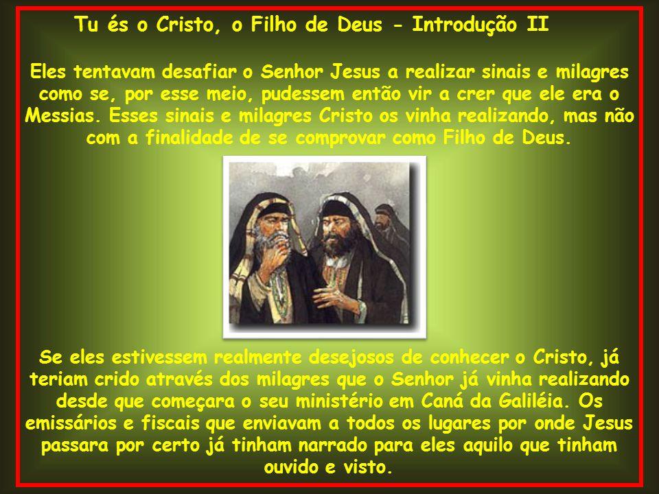 Tu és o Cristo, o Filho de Deus - Introdução II Eles tentavam desafiar o Senhor Jesus a realizar sinais e milagres como se, por esse meio, pudessem en