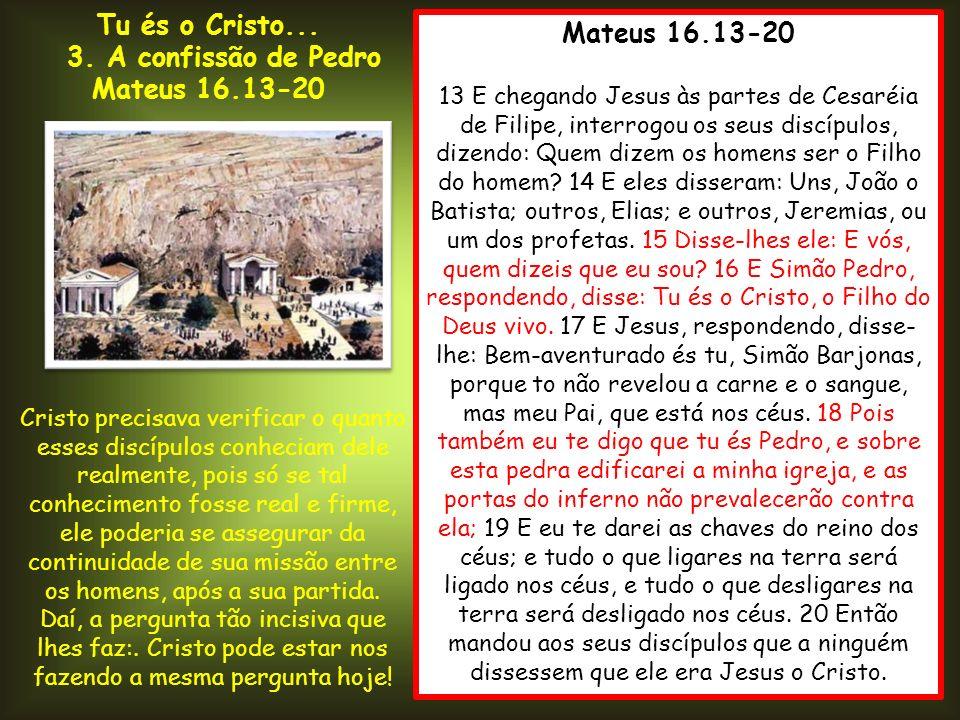 Mateus 16.13-20 13 E chegando Jesus às partes de Cesaréia de Filipe, interrogou os seus discípulos, dizendo: Quem dizem os homens ser o Filho do homem