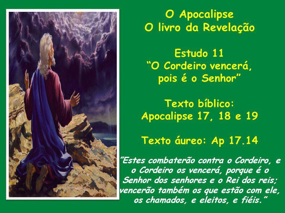 O Apocalipse O livro da Revelação Estudo 11 O Cordeiro vencerá, pois é o Senhor Texto bíblico: Apocalipse 17, 18 e 19 Texto áureo: Ap 17.14 Estes comb