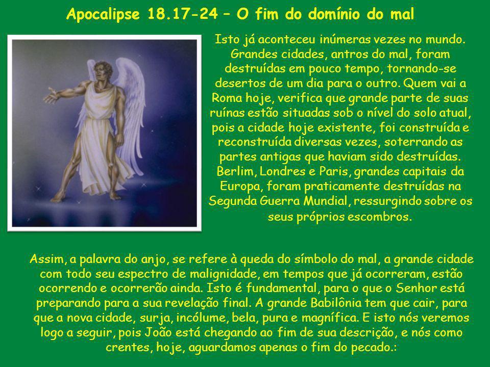 Apocalipse 18.17-24 – O fim do domínio do mal Isto já aconteceu inúmeras vezes no mundo. Grandes cidades, antros do mal, foram destruídas em pouco tem
