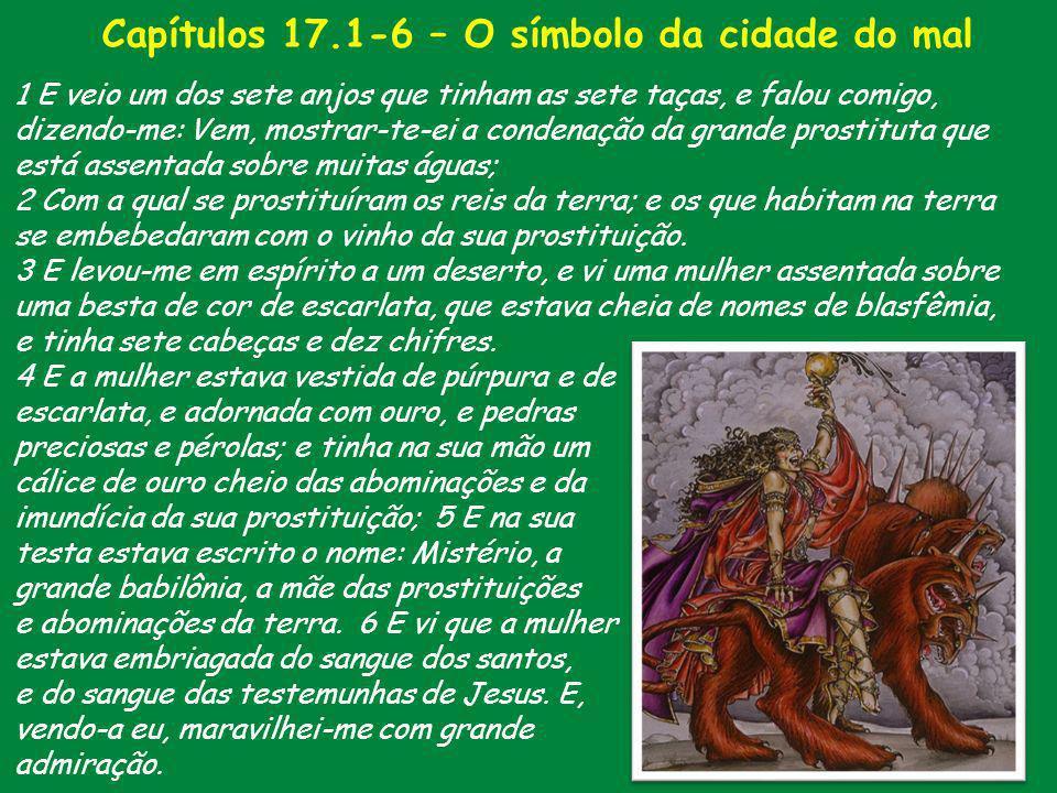 Capítulos 17.1-6 – O símbolo da cidade do mal 1 E veio um dos sete anjos que tinham as sete taças, e falou comigo, dizendo-me: Vem, mostrar-te-ei a co