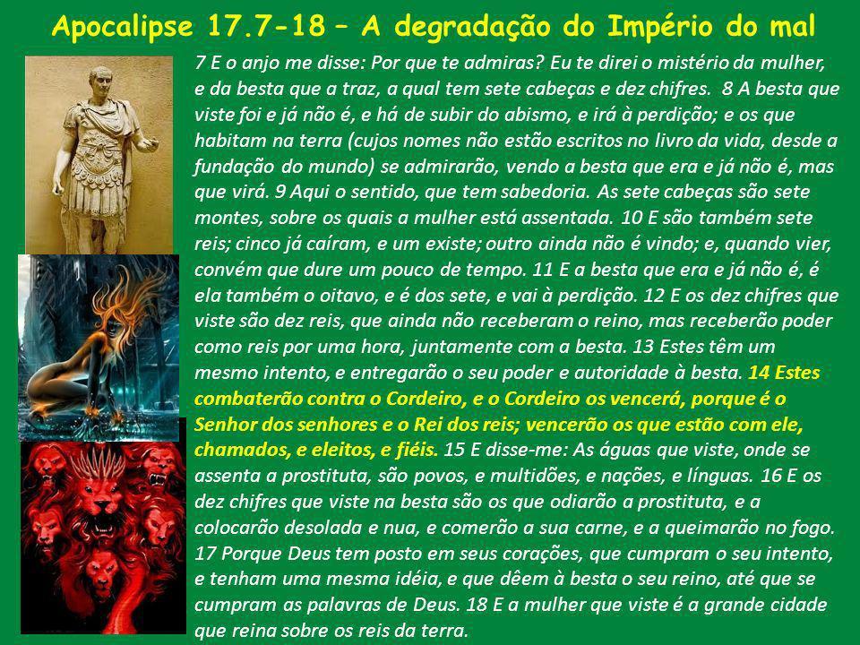 Apocalipse 17.7-18 – A degradação do Império do mal 7 E o anjo me disse: Por que te admiras? Eu te direi o mistério da mulher, e da besta que a traz,