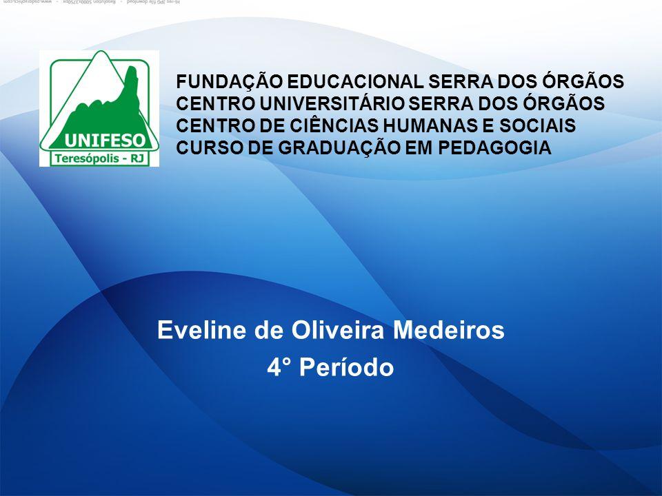 Eveline de Oliveira Medeiros 4° Período FUNDAÇÃO EDUCACIONAL SERRA DOS ÓRGÃOS CENTRO UNIVERSITÁRIO SERRA DOS ÓRGÃOS CENTRO DE CIÊNCIAS HUMANAS E SOCIA
