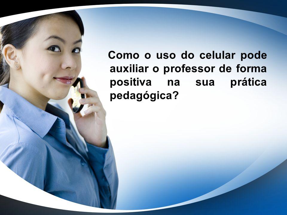 Como o uso do celular pode auxiliar o professor de forma positiva na sua prática pedagógica?