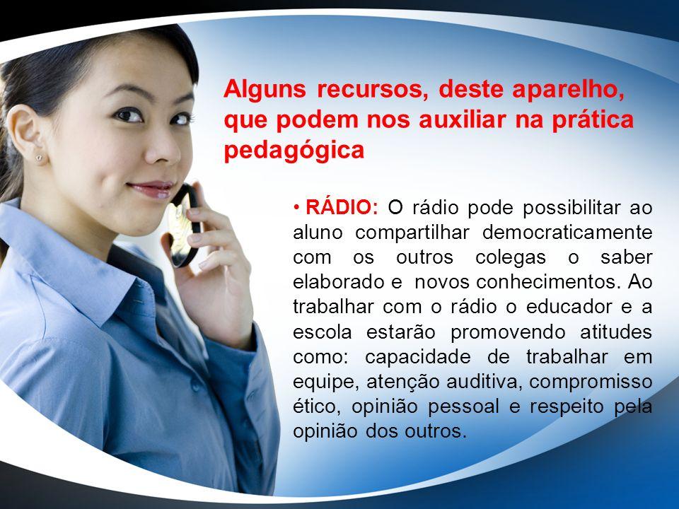 Alguns recursos, deste aparelho, que podem nos auxiliar na prática pedagógica RÁDIO: O rádio pode possibilitar ao aluno compartilhar democraticamente