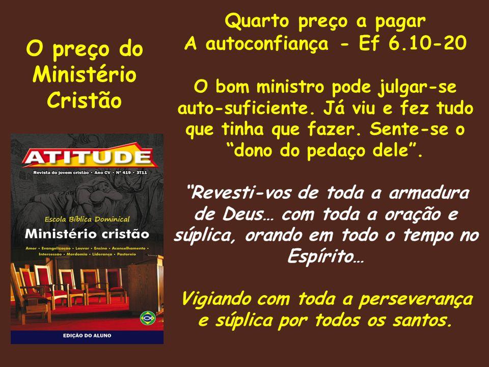 O preço do Ministério Cristão Quarto preço a pagar A autoconfiança - Ef 6.10-20 O bom ministro pode julgar-se auto-suficiente.