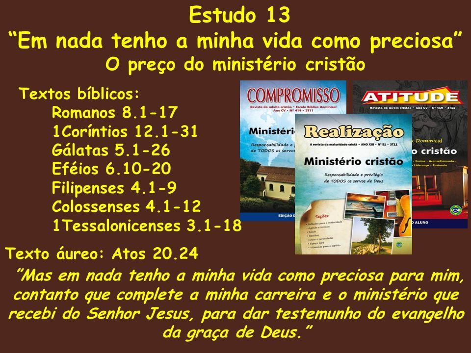 Estudo 13 Em nada tenho a minha vida como preciosa O preço do ministério cristão Textos bíblicos: Romanos 8.1-17 1Coríntios 12.1-31 Gálatas 5.1-26 Eféios 6.10-20 Filipenses 4.1-9 Colossenses 4.1-12 1Tessalonicenses 3.1-18 Texto áureo: Atos 20.24 Mas em nada tenho a minha vida como preciosa para mim, contanto que complete a minha carreira e o ministério que recebi do Senhor Jesus, para dar testemunho do evangelho da graça de Deus.