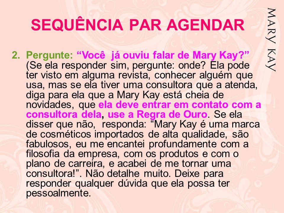 2.Pergunte: Você já ouviu falar de Mary Kay? (Se ela responder sim, pergunte: onde? Ela pode ter visto em alguma revista, conhecer alguém que usa, mas