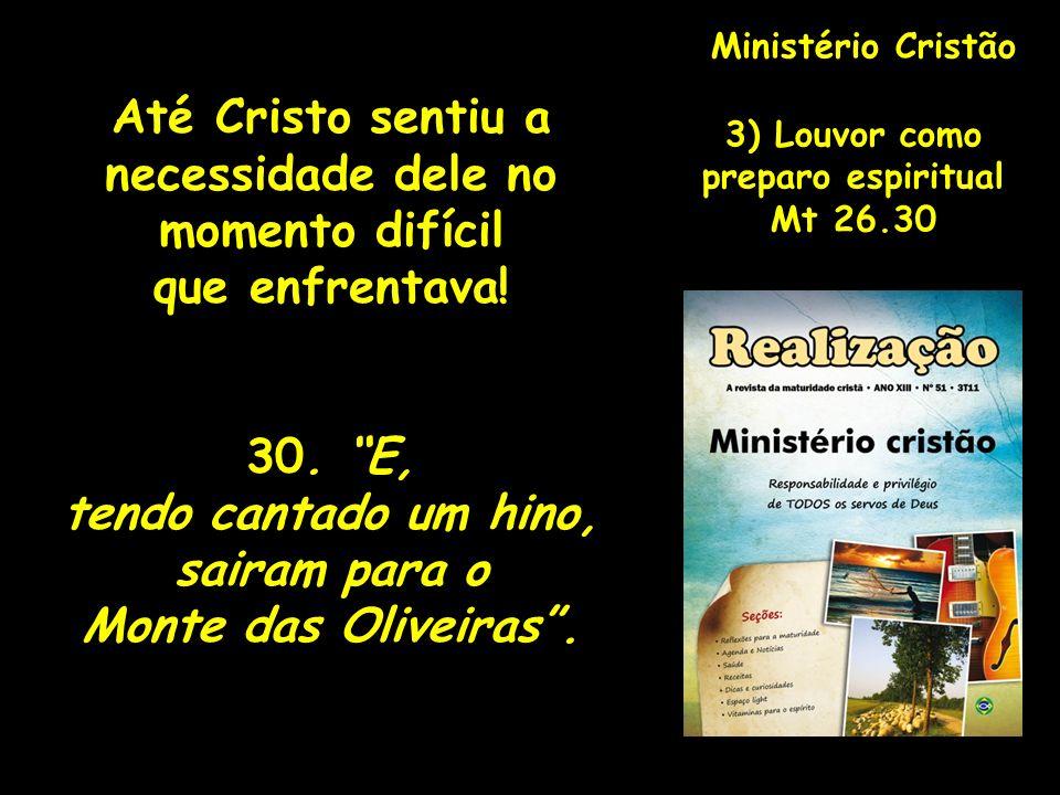 Ministério Cristão 3) Louvor como preparo espiritual Mt 26.30 Até Cristo sentiu a necessidade dele no momento difícil que enfrentava! 30. E, tendo can
