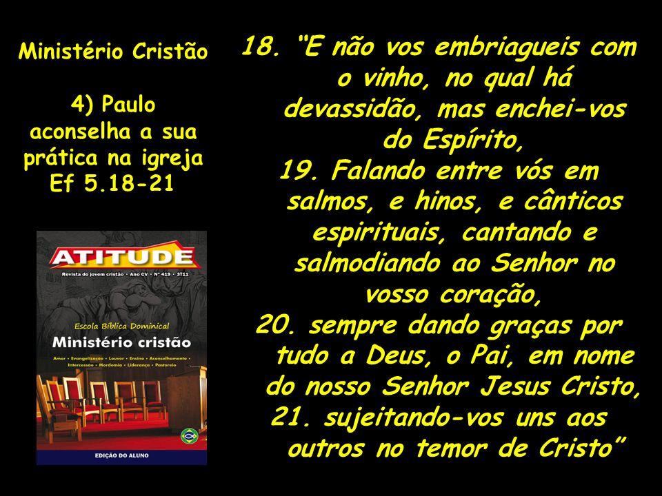 Ministério Cristão 4) Paulo aconselha a sua prática na igreja Ef 5.18-21 18. E não vos embriagueis com o vinho, no qual há devassidão, mas enchei-vos